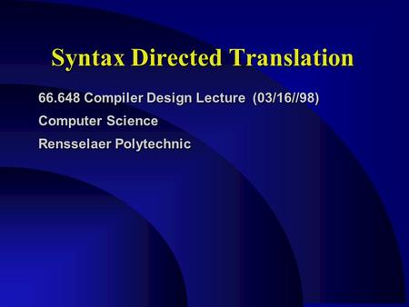 Syntax Directed Translation 66.648 Compiler Design Lecture (03/16//98) Computer Science Rensselaer Polytechnic.