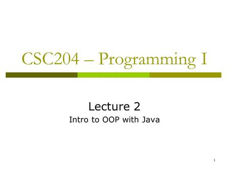 1 CSC204 – Programming I Lecture 2 Intro to OOP with Java.