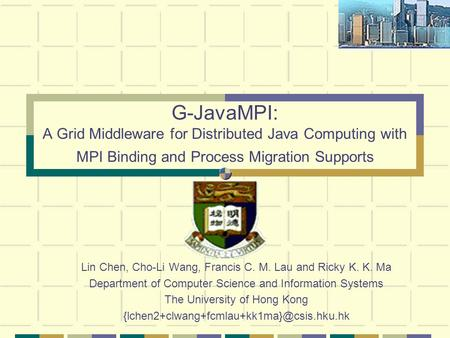 G-JavaMPI: A Grid Middleware for Distributed Java Computing with MPI Binding and Process Migration Supports Lin Chen, Cho-Li Wang, Francis C. M. Lau and.