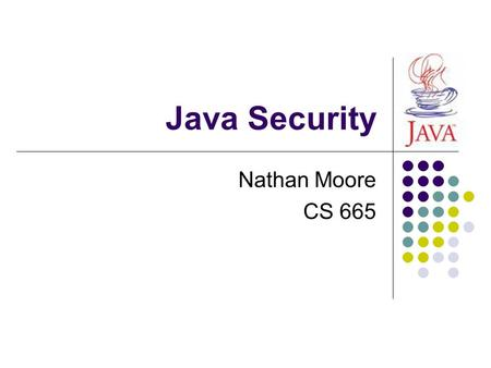 Java Security Nathan Moore CS 665. Overview Survey of Java Inherent Security Properties Java Runtime Environment Java Virtual Machine Java Security Model.