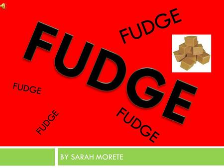 BY SARAH MORETE FUDGE. HISTORY  Fudge is a type of candy, usually extremely rich and flavored with cocoa. It is made by mixing sugar, butter, and milk.