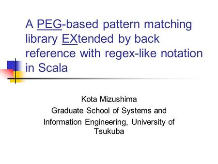 A PEG-based pattern matching library EXtended by back reference with regex-like notation in Scala Kota Mizushima Graduate School of Systems and Information.
