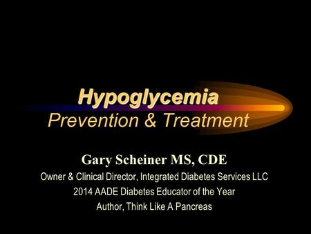 Gary Scheiner MS, CDE Owner & Clinical Director, Integrated Diabetes Services LLC 2014 AADE Diabetes Educator of the Year Author, Think Like A Pancreas.
