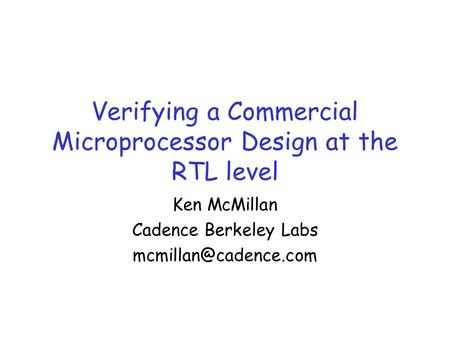 Verifying a Commercial Microprocessor Design at the RTL level Ken McMillan Cadence Berkeley Labs