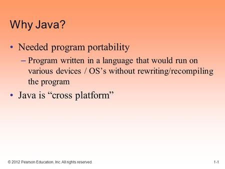 © 2012 Pearson Education, Inc. All rights reserved. 1-1 Why Java? Needed program portability – Program written in a language that would run on various.