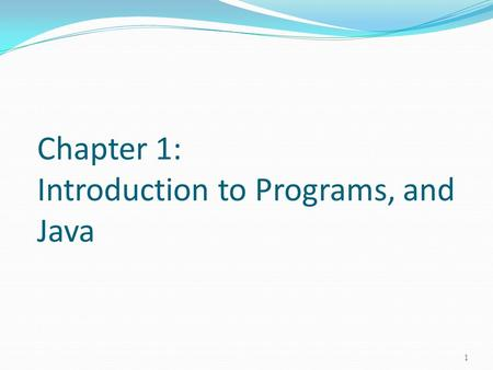 Chapter 1: Introduction to Programs, and Java 1. Objectives To review programs (§1.2-1.4). To understand the relationship between Java and the World Wide.