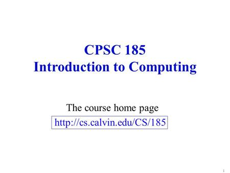1 CPSC 185 Introduction to Computing The course home page