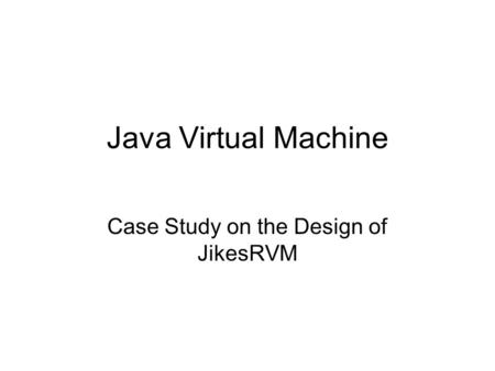 Java Virtual Machine Case Study on the Design of JikesRVM.