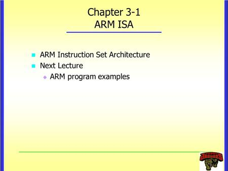 Chapter 3-1 ARM ISA ARM Instruction Set Architecture ARM Instruction Set Architecture Next Lecture Next Lecture  ARM program examples.