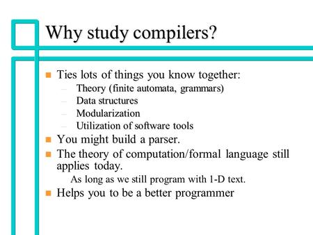 CST320 - Lec 11 Why study compilers? n n Ties lots of things you know together: –Theory (finite automata, grammars) –Data structures –Modularization –Utilization.