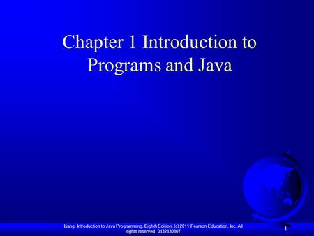 Liang, Introduction to Java Programming, Eighth Edition, (c) 2011 Pearson Education, Inc. All rights reserved. 0132130807 1 Chapter 1 Introduction to Programs.