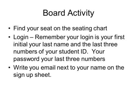 Board Activity Find your seat on the seating chart Login – Remember your login is your first initial your last name and the last three numbers of your.