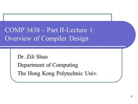 1 COMP 3438 – Part II-Lecture 1: Overview of Compiler Design Dr. Zili Shao Department of Computing The Hong Kong Polytechnic Univ.