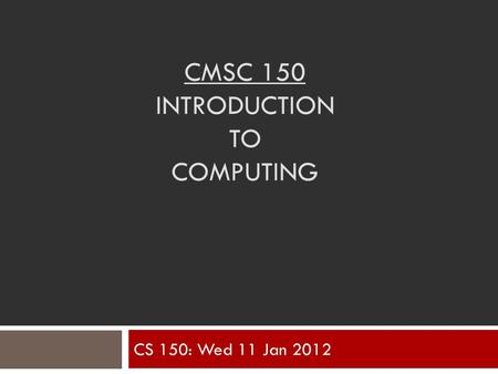 CMSC 150 INTRODUCTION TO COMPUTING CS 150: Wed 11 Jan 2012.