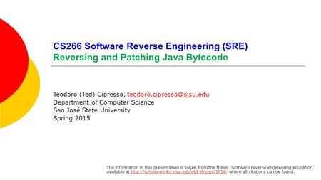 CS266 Software Reverse Engineering (SRE) Reversing and Patching Java Bytecode Teodoro (Ted) Cipresso,