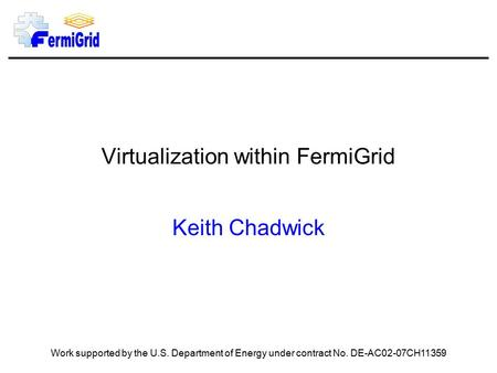 Virtualization within FermiGrid Keith Chadwick Work supported by the U.S. Department of Energy under contract No. DE-AC02-07CH11359.