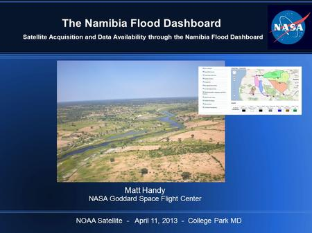 The Namibia Flood Dashboard Satellite Acquisition and Data Availability through the Namibia Flood Dashboard Matt Handy NASA Goddard Space Flight Center.
