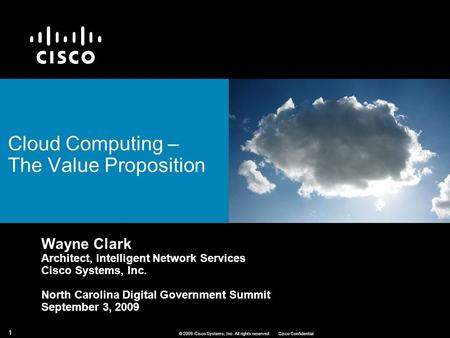 1 © 2009 Cisco Systems, Inc. All rights reserved.Cisco Confidential Cloud Computing – The Value Proposition Wayne Clark Architect, Intelligent Network.