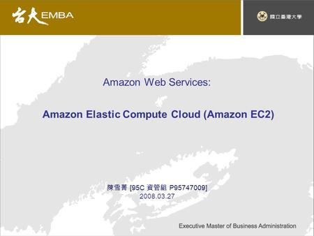 Amazon Web Services: Amazon Elastic Compute Cloud (Amazon EC2) 陳雪菁 [95C 資管組 P95747009] 2008.03.27.