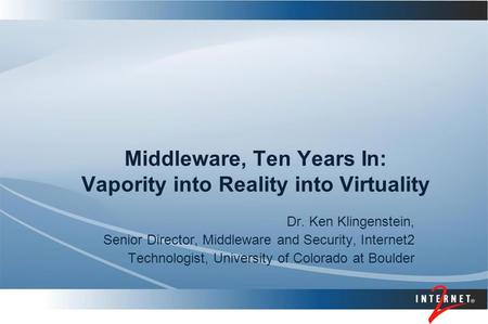 Middleware, Ten Years In: Vapority into Reality into Virtuality Dr. Ken Klingenstein, Senior Director, Middleware and Security, Internet2 Technologist,