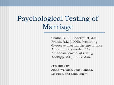 Psychological Testing of Marriage Crane, D. R., Soderquist, J.N., Frank, R.L. (1995). Predicting divorce at marital therapy intake: A preliminary model.
