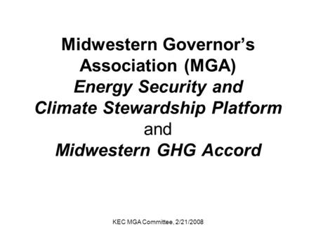 KEC MGA Committee, 2/21/2008 Midwestern Governor's Association (MGA) Energy Security and Climate Stewardship Platform and Midwestern GHG Accord.