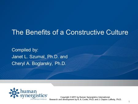 1 The Benefits of a Constructive Culture Compiled by: Janet L. Szumal, Ph.D. and Cheryl A. Boglarsky, Ph.D. Copyright © 2011 by Human Synergistics International.