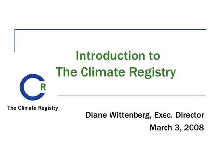 Introduction to The Climate Registry Diane Wittenberg, Exec. Director March 3, 2008.