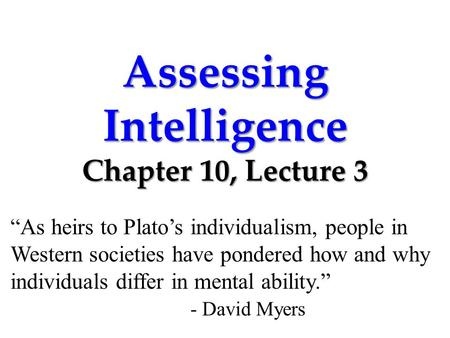 "Assessing Intelligence Chapter 10, Lecture 3 ""As heirs to Plato's individualism, people in Western societies have pondered how and why individuals differ."