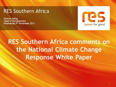 RES Southern Africa Duncan Ayling Head of Development Wednesday 9 th November 2011 1 RES Southern Africa comments on the National Climate Change Response.