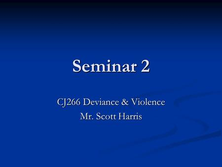 Seminar 2 CJ266 Deviance & Violence Mr. Scott Harris.