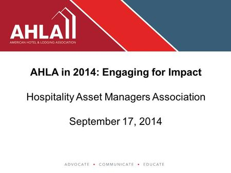 AHLA in 2014: Engaging for Impact Hospitality Asset Managers Association September 17, 2014.