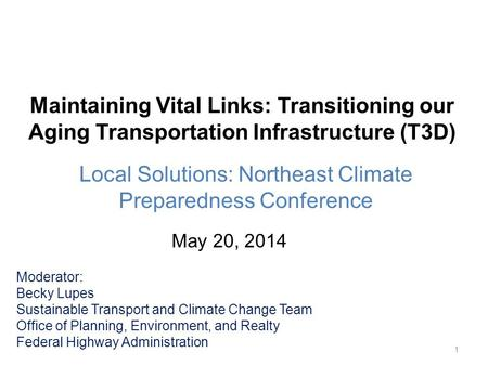 Maintaining Vital Links: Transitioning our Aging Transportation Infrastructure (T3D) Local Solutions: Northeast Climate Preparedness Conference 1 Moderator: