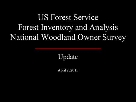 US Forest Service Forest Inventory and Analysis National Woodland Owner Survey Update April 2, 2015.