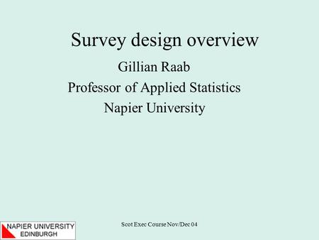 Scot Exec Course Nov/Dec 04 Survey design overview Gillian Raab Professor of Applied Statistics Napier University.