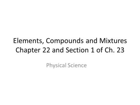 Elements, Compounds and Mixtures Chapter 22 and Section 1 of Ch. 23 Physical Science.
