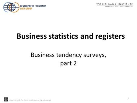 Copyright 2010, The World Bank Group. All Rights Reserved. Business tendency surveys, part 2 1 Business statistics and registers.