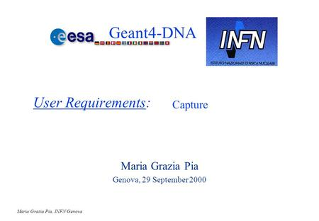 Maria Grazia Pia, INFN Genova User Requirements: Maria Grazia Pia Genova, 29 September 2000 Capture Geant4-DNA.