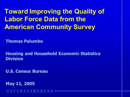 Toward Improving the Quality of Labor Force Data from the American Community Survey Thomas Palumbo Housing and Household Economic Statistics Division U.S.