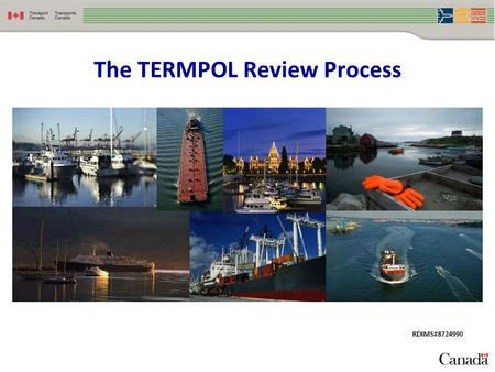 The TERMPOL Review Process RDIMS#8724990. Presentation Outline  What is TERMPOL?  The Purpose of TERMPOL  How TERMPOL Works  Benefits of TERMPOL 