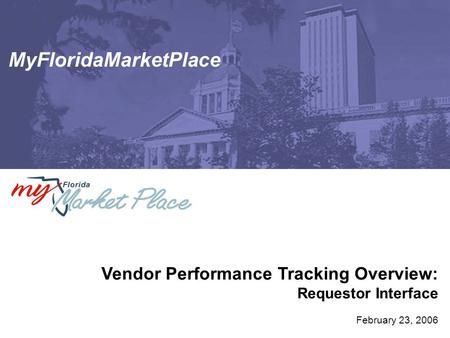 MyFloridaMarketPlace Vendor Performance Tracking Overview: Requestor Interface February 23, 2006.