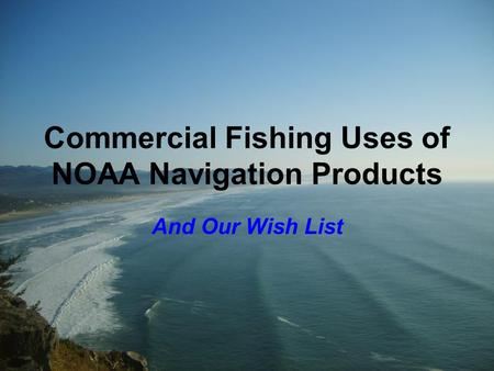 Commercial Fishing Uses of NOAA Navigation Products And Our Wish List.