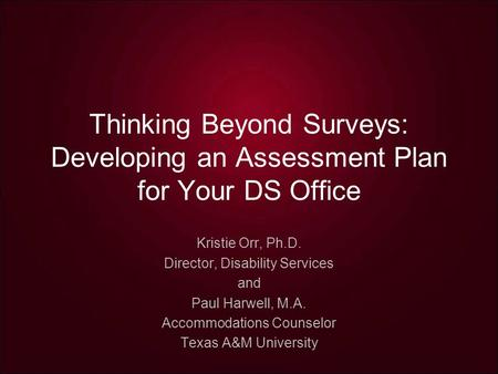 Thinking Beyond Surveys: Developing an Assessment Plan for Your DS Office Kristie Orr, Ph.D. Director, Disability Services and Paul Harwell, M.A. Accommodations.