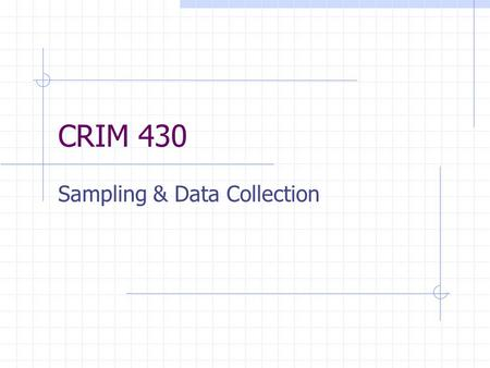CRIM 430 Sampling & Data Collection. Simple Random List of elements in sampling frame Number each element Select a number from the random numbers table.
