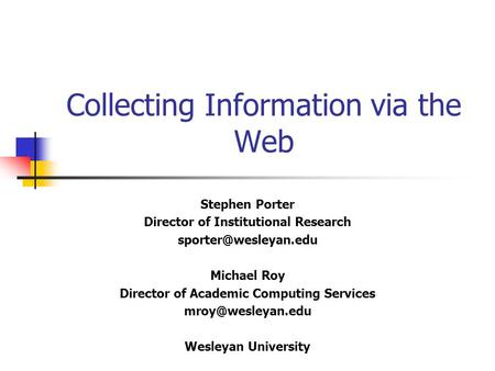 Collecting Information via the Web Stephen Porter Director of Institutional Research Michael Roy Director of Academic Computing Services.