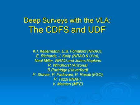 Deep Surveys with the VLA: The CDFS and UDF K.I. Kellermann, E.B. Fomalont (NRAO), E. Richards, J. Kelly (NRAO & UVa), Neal Miller, NRAO and Johns Hopkins.