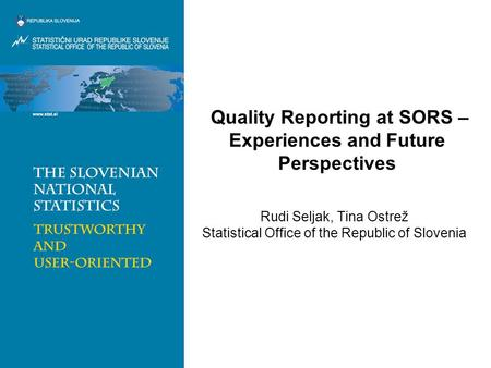 Quality Reporting at SORS – Experiences and Future Perspectives Rudi Seljak, Tina Ostrež Statistical Office of the Republic of Slovenia.