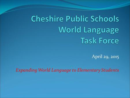 April 29, 2015 Expanding World Language to Elementary Students.
