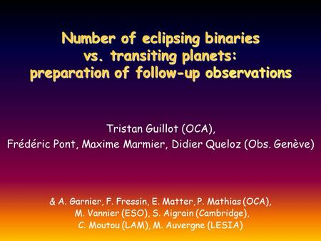 Number of eclipsing binaries vs. transiting planets: preparation of follow-up observations Tristan Guillot (OCA), Frédéric Pont, Maxime Marmier, Didier.