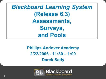 1 Phillips Andover Academy 2/22/2006 - 11:30 – 1:00 Darek Sady Blackboard Learning System (Release 6.3) Assessments, Surveys, and Pools.